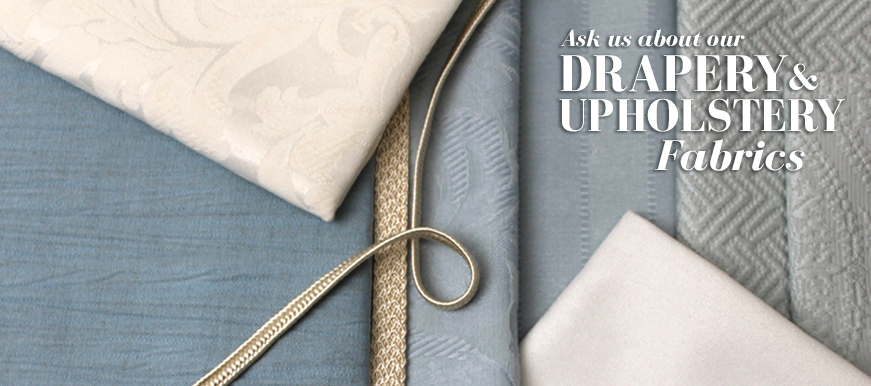 Ask us about our Drapery and Upholstery Fabrics
